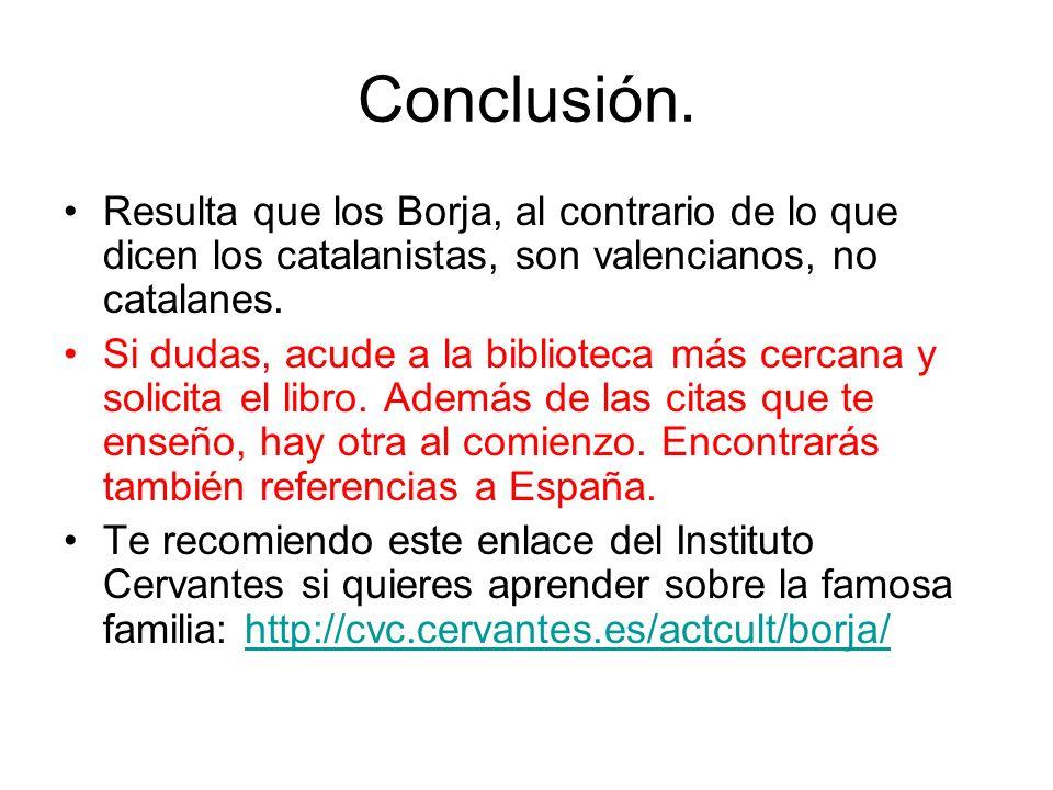 Conclusión. Resulta que los Borja, al contrario de lo que dicen los catalanistas, son valencianos, no catalanes. Si dudas, acude a la biblioteca más c