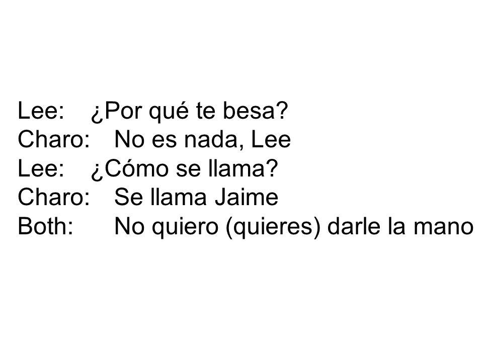 Lee:¿Por qué te besa? Charo:No es nada, Lee Lee:¿Cómo se llama? Charo:Se llama Jaime Both:No quiero (quieres) darle la mano