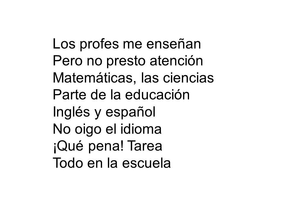 Los profes me enseñan Pero no presto atención Matemáticas, las ciencias Parte de la educación Inglés y español No oigo el idioma ¡Qué pena! Tarea Todo