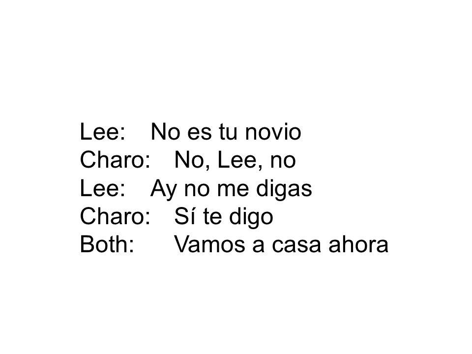 Lee:No es tu novio Charo:No, Lee, no Lee:Ay no me digas Charo:Sí te digo Both:Vamos a casa ahora