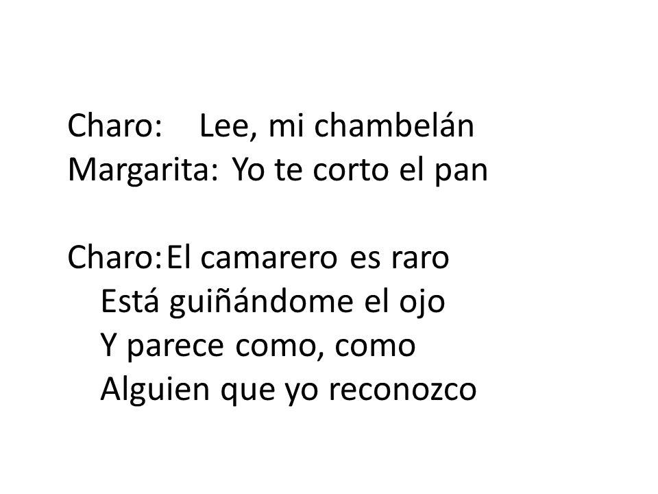 Charo:Lee, mi chambelán Margarita:Yo te corto el pan Charo:El camarero es raro Está guiñándome el ojo Y parece como, como Alguien que yo reconozco