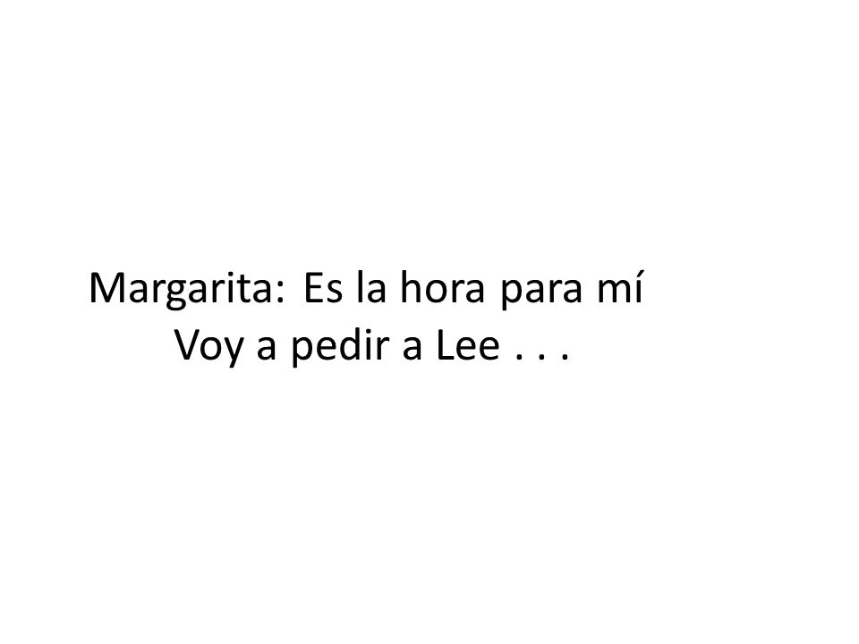 Margarita:Lee:Charo: Vamos, Lee,Un momento¿Quién es este Hagamos unaSoy el chambelánmesero.