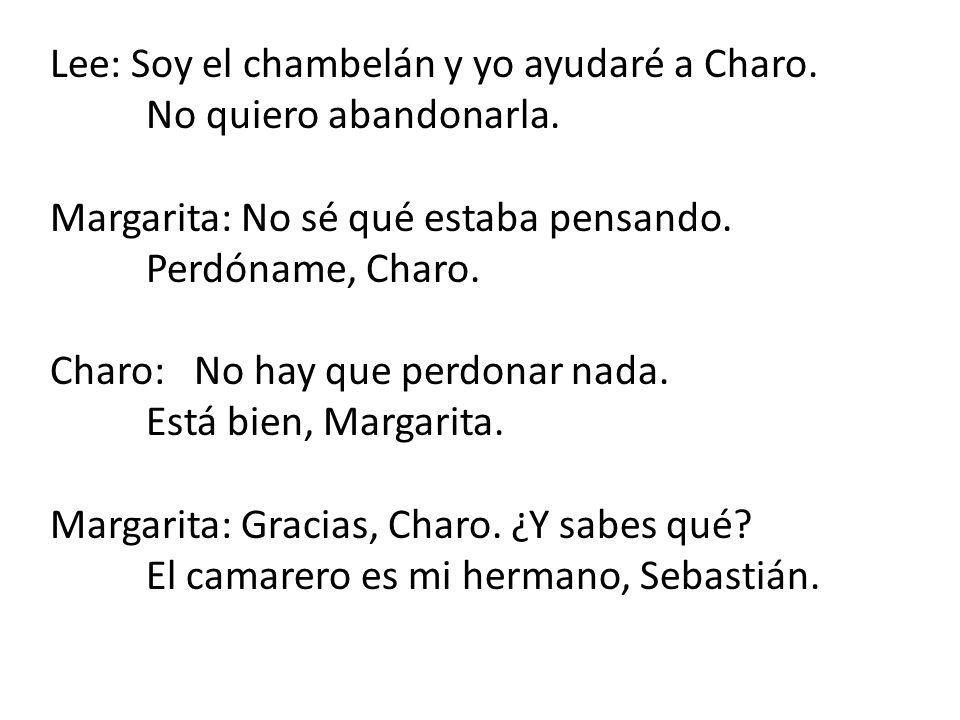 Lee: Soy el chambelán y yo ayudaré a Charo. No quiero abandonarla. Margarita: No sé qué estaba pensando. Perdóname, Charo. Charo:No hay que perdonar n