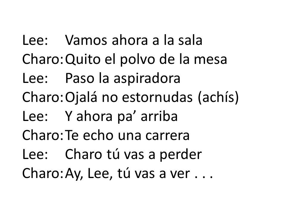 Lee:Vamos ahora a la sala Charo:Quito el polvo de la mesa Lee:Paso la aspiradora Charo:Ojalá no estornudas (achís) Lee:Y ahora pa arriba Charo:Te echo
