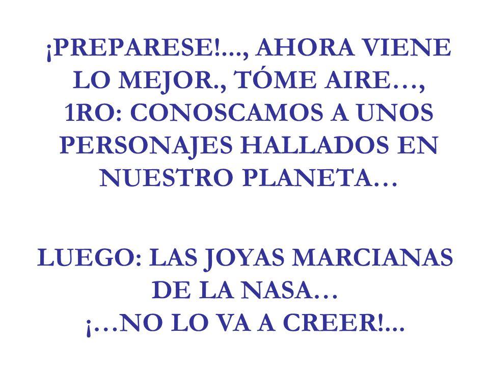 ¡PREPARESE!..., AHORA VIENE LO MEJOR., TÓME AIRE…, 1RO: CONOSCAMOS A UNOS PERSONAJES HALLADOS EN NUESTRO PLANETA… LUEGO: LAS JOYAS MARCIANAS DE LA NAS