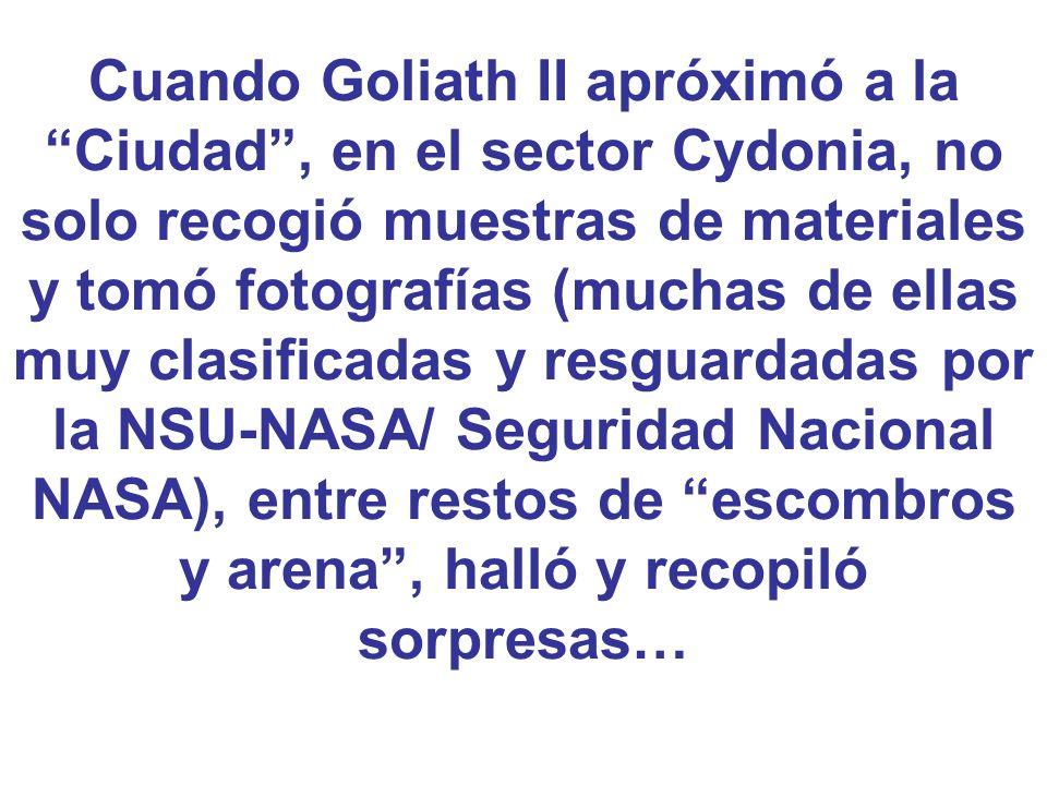 Cuando Goliath II apróximó a la Ciudad, en el sector Cydonia, no solo recogió muestras de materiales y tomó fotografías (muchas de ellas muy clasifica