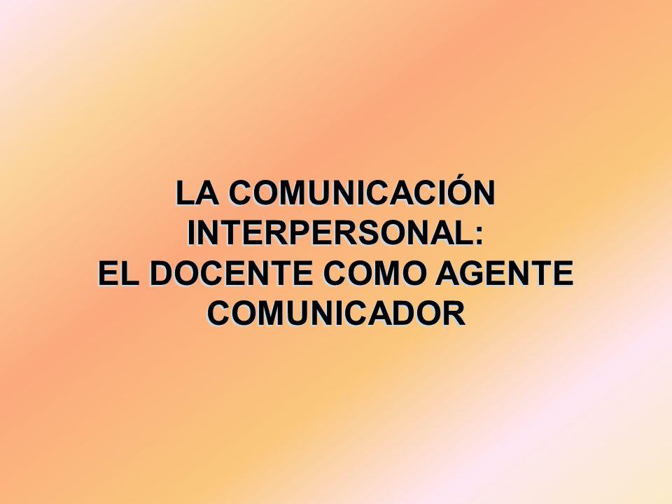 LA COMUNICACIÓN INTERPERSONAL: EL DOCENTE COMO AGENTE COMUNICADOR LA COMUNICACIÓN INTERPERSONAL: EL DOCENTE COMO AGENTE COMUNICADOR