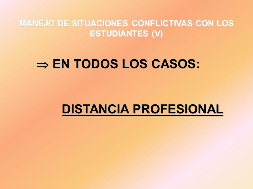 MANEJO DE SITUACIONES CONFLICTIVAS CON LOS ESTUDIANTES (V) EN TODOS LOS CASOS: EN TODOS LOS CASOS: DISTANCIA PROFESIONAL