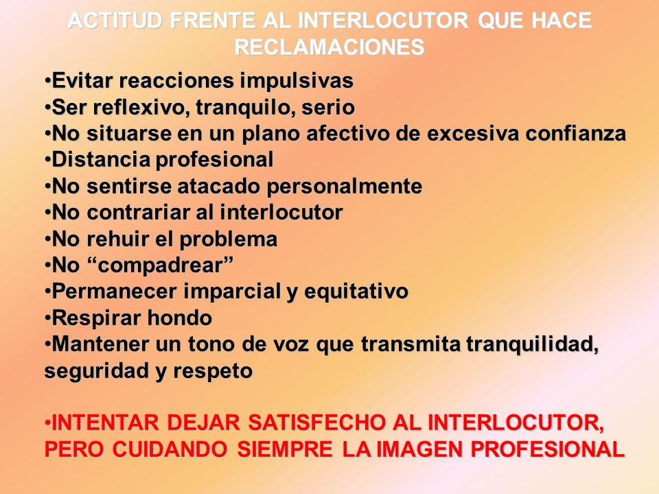 ACTITUD FRENTE AL INTERLOCUTOR QUE HACE RECLAMACIONES Evitar reacciones impulsivasEvitar reacciones impulsivas Ser reflexivo, tranquilo, serioSer refl