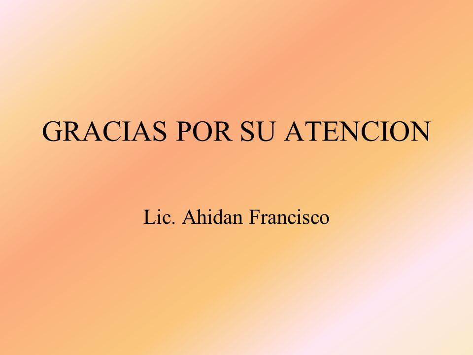 GRACIAS POR SU ATENCION Lic. Ahidan Francisco