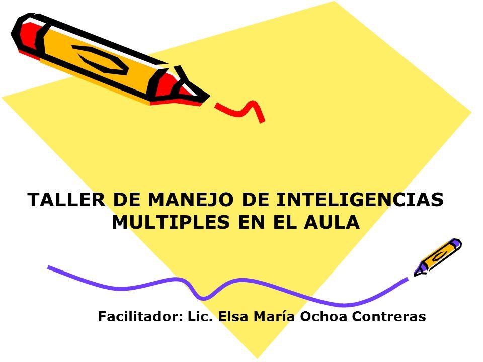 TALLER DE MANEJO DE INTELIGENCIAS MULTIPLES EN EL AULA Facilitador: Lic. Elsa María Ochoa Contreras
