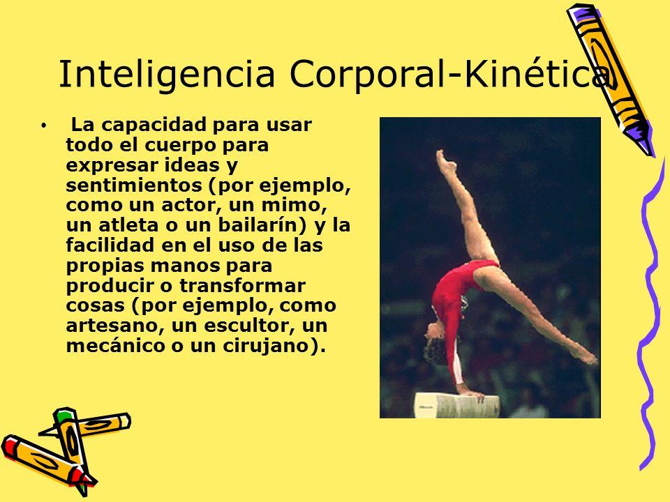 Inteligencia Corporal-Kinética La capacidad para usar todo el cuerpo para expresar ideas y sentimientos (por ejemplo, como un actor, un mimo, un atlet