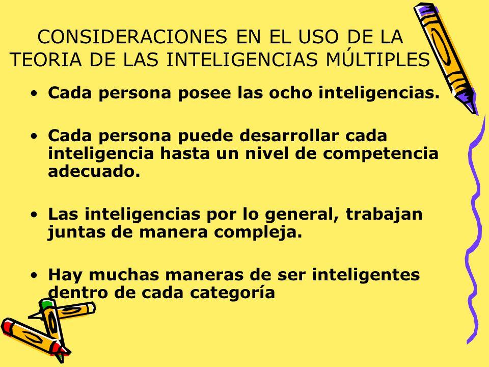 CONSIDERACIONES EN EL USO DE LA TEORIA DE LAS INTELIGENCIAS MÚLTIPLES Cada persona posee las ocho inteligencias. Cada persona puede desarrollar cada i
