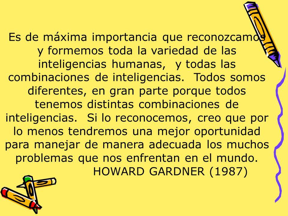 Es de máxima importancia que reconozcamos y formemos toda la variedad de las inteligencias humanas, y todas las combinaciones de inteligencias. Todos