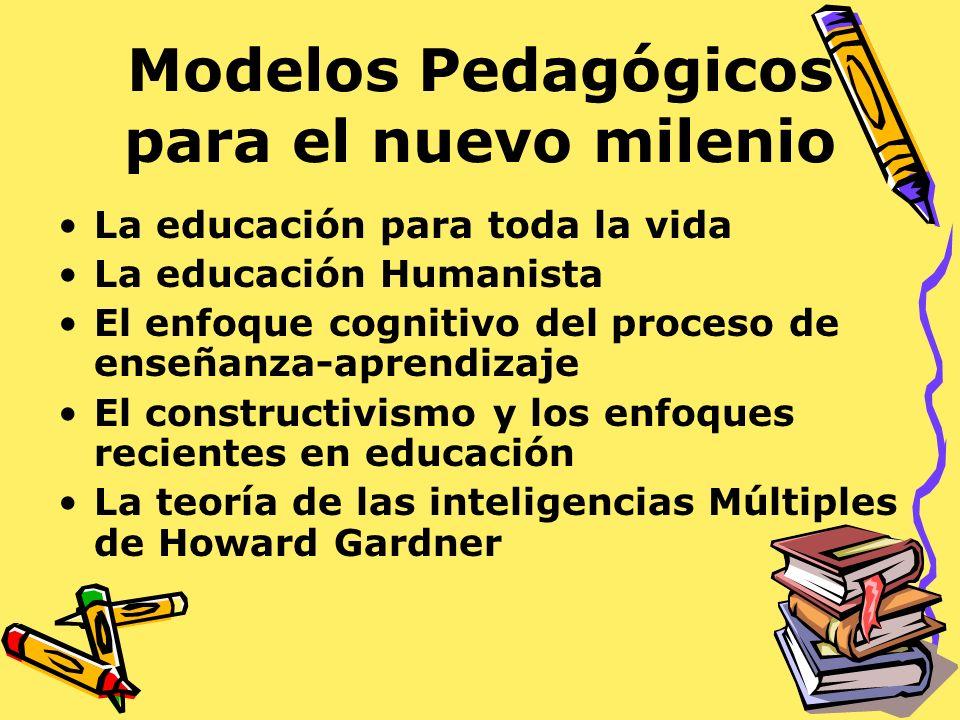 Modelos Pedagógicos para el nuevo milenio La educación para toda la vida La educación Humanista El enfoque cognitivo del proceso de enseñanza-aprendiz
