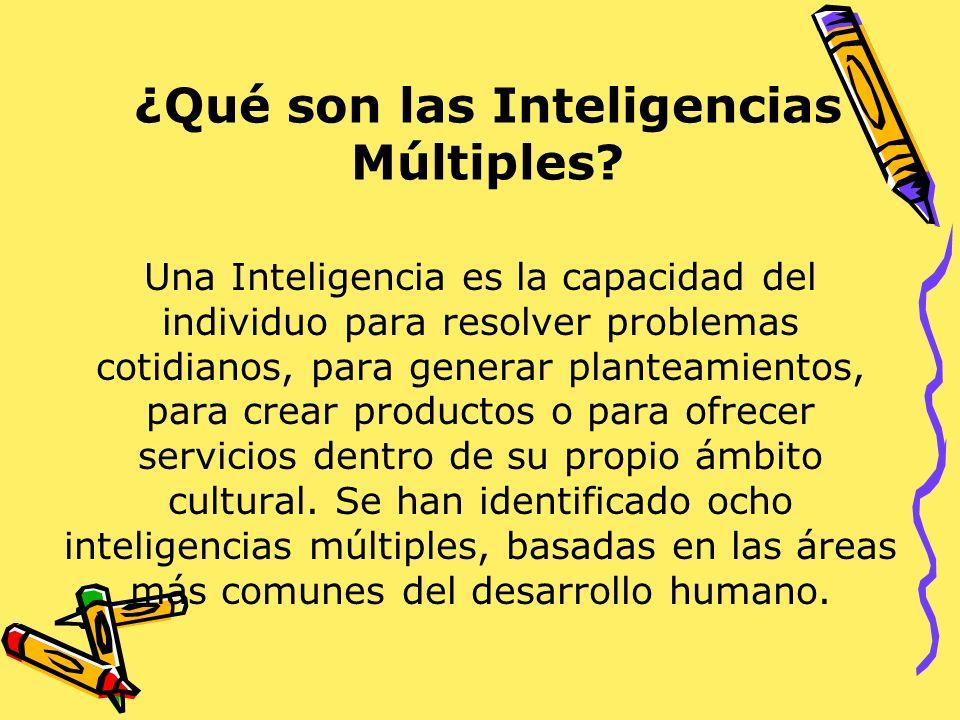 ¿Qué son las Inteligencias Múltiples? Una Inteligencia es la capacidad del individuo para resolver problemas cotidianos, para generar planteamientos,
