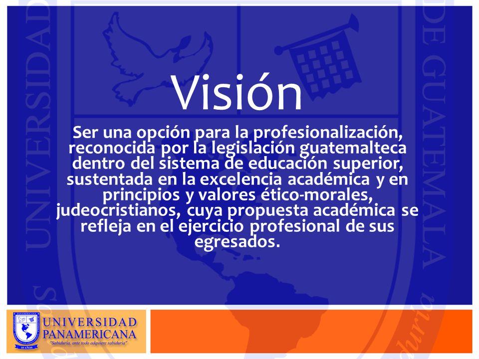 Visión Ser una opción para la profesionalización, reconocida por la legislación guatemalteca dentro del sistema de educación superior, sustentada en la excelencia académica y en principios y valores ético-morales, judeocristianos, cuya propuesta académica se refleja en el ejercicio profesional de sus egresados.