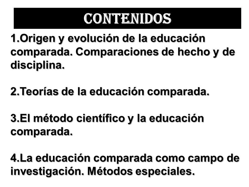 1.Origen y evolución de la educación comparada. Comparaciones de hecho y de disciplina. 2.Teorías de la educación comparada. 3.El método científico y