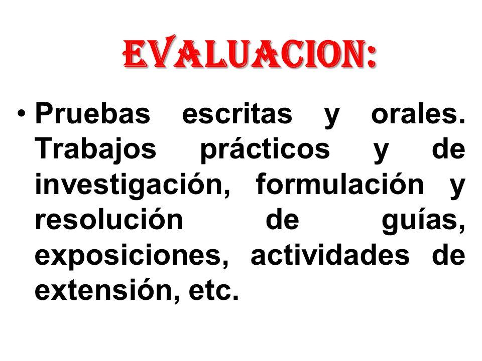 EVALUACION: Pruebas escritas y orales. Trabajos prácticos y de investigación, formulación y resolución de guías, exposiciones, actividades de extensió