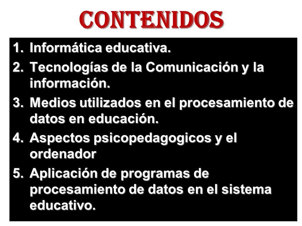 CONTENIDOS 1.Informática educativa. 2.Tecnologías de la Comunicación y la información. 3.Medios utilizados en el procesamiento de datos en educación.