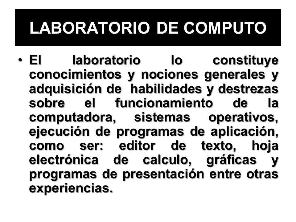LABORATORIO DE COMPUTO El laboratorio lo constituye conocimientos y nociones generales y adquisición de habilidades y destrezas sobre el funcionamient