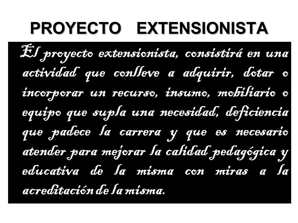 PROYECTO EXTENSIONISTA El proyecto extensionista, consistirá en una actividad que conlleve a adquirir, dotar o incorporar un recurso, insumo, mobiliar