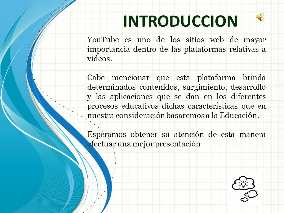 INTRODUCCION YouTube es uno de los sitios web de mayor importancia dentro de las plataformas relativas a videos.