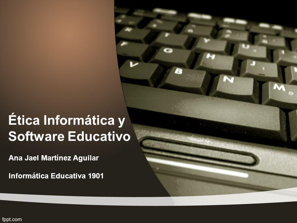 Ética Informática y Software Educativo Ana Jael Martínez Aguilar Informática Educativa 1901