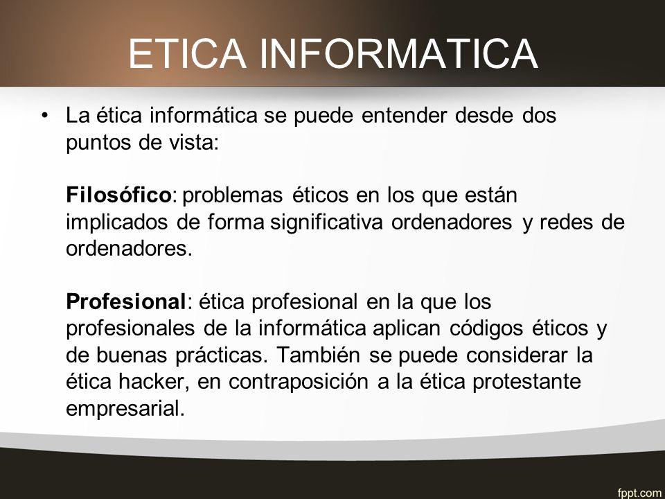 ETICA INFORMATICA La ética informática se puede entender desde dos puntos de vista: Filosófico: problemas éticos en los que están implicados de forma significativa ordenadores y redes de ordenadores.