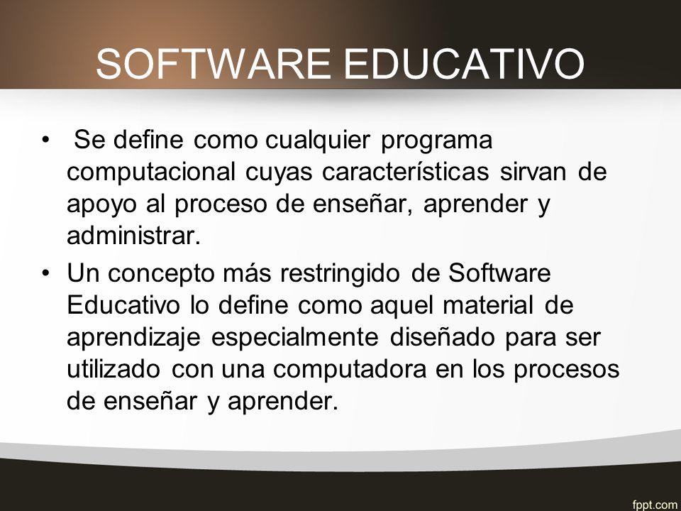 SOFTWARE EDUCATIVO Se define como cualquier programa computacional cuyas características sirvan de apoyo al proceso de enseñar, aprender y administrar.