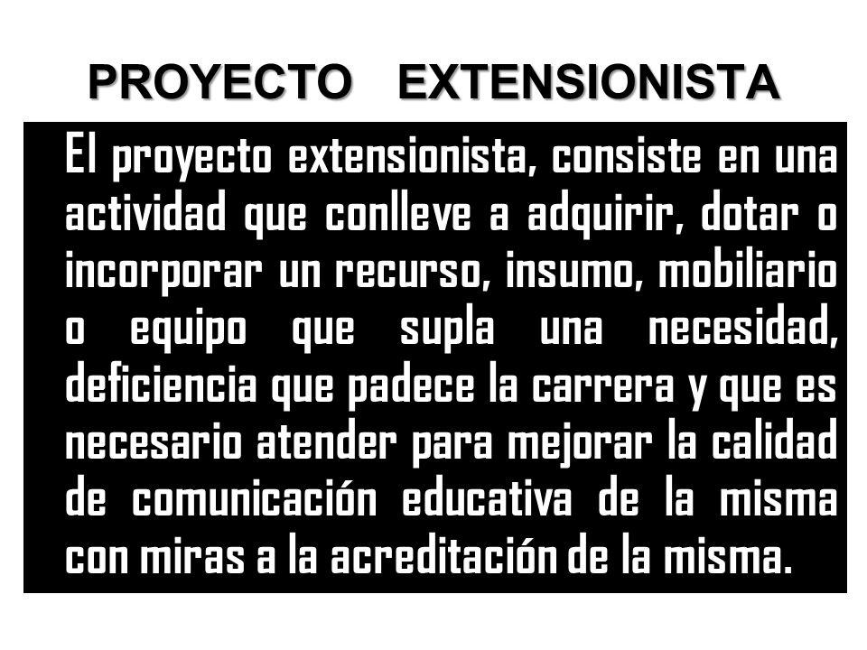 PROYECTO EXTENSIONISTA El proyecto extensionista, consiste en una actividad que conlleve a adquirir, dotar o incorporar un recurso, insumo, mobiliario