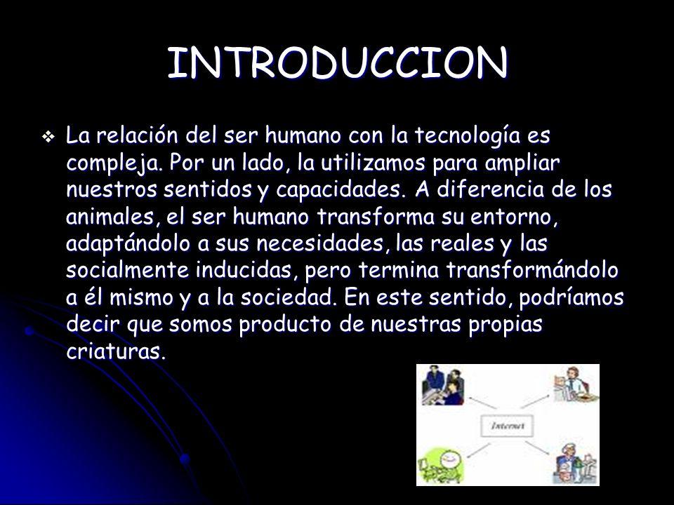 INTRODUCCION La relación del ser humano con la tecnología es compleja. Por un lado, la utilizamos para ampliar nuestros sentidos y capacidades. A dife