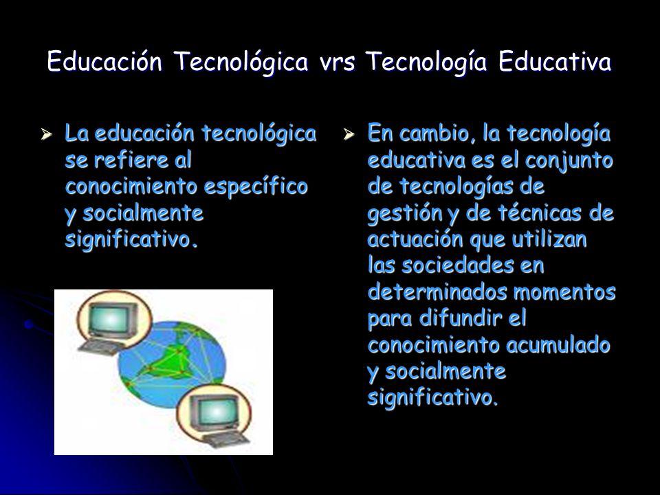 Educación Tecnológica vrs Tecnología Educativa La educación tecnológica se refiere al conocimiento específico y socialmente significativo. La educació