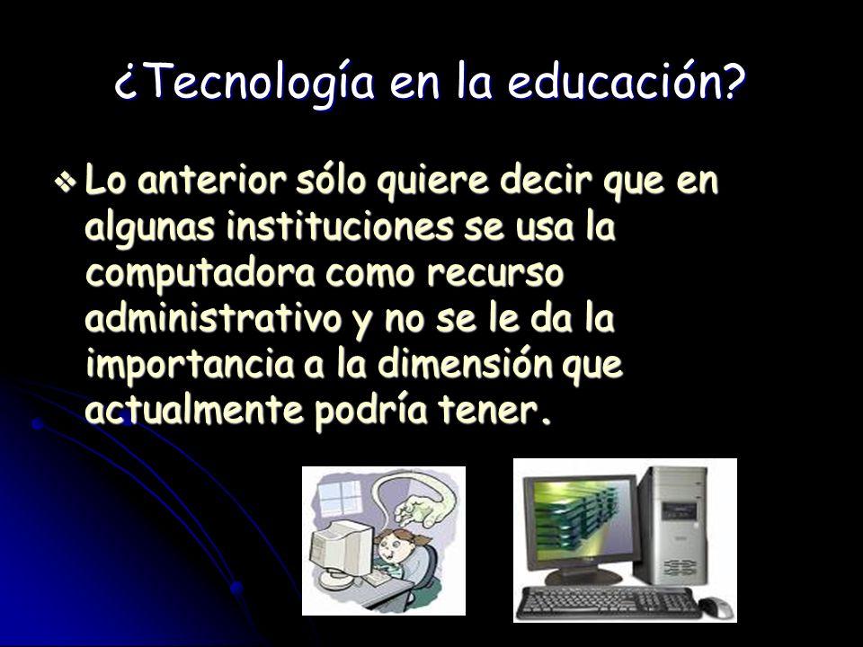 ¿Tecnología en la educación? Lo anterior sólo quiere decir que en algunas instituciones se usa la computadora como recurso administrativo y no se le d