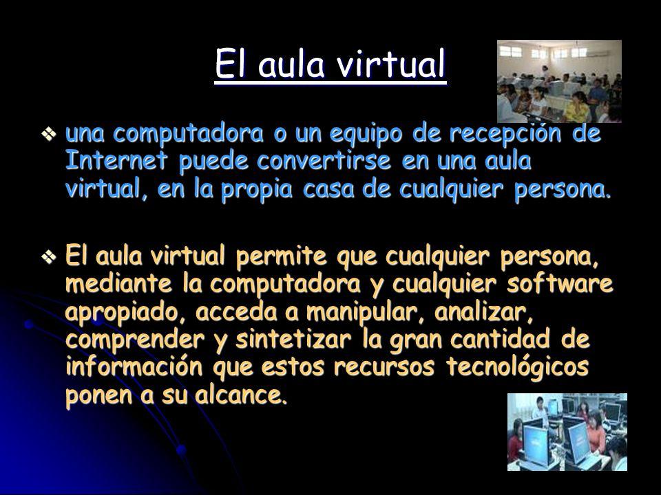 El aula virtual una computadora o un equipo de recepción de Internet puede convertirse en una aula virtual, en la propia casa de cualquier persona. un