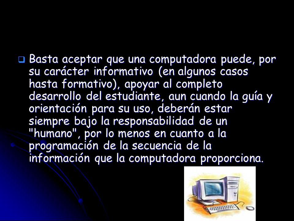 Basta aceptar que una computadora puede, por su carácter informativo (en algunos casos hasta formativo), apoyar al completo desarrollo del estudiante,