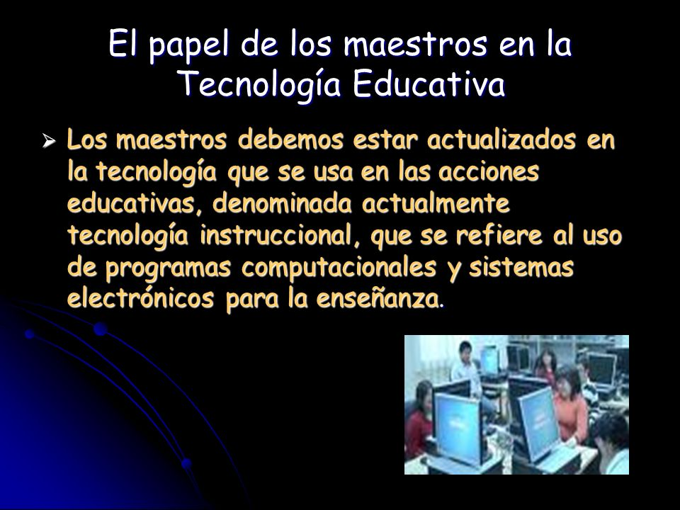 El papel de los maestros en la Tecnología Educativa Los maestros debemos estar actualizados en la tecnología que se usa en las acciones educativas, de