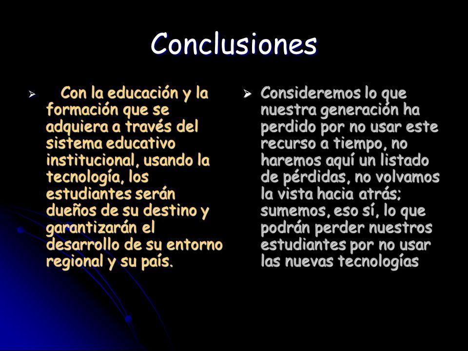 Conclusiones Con la educación y la formación que se adquiera a través del sistema educativo institucional, usando la tecnología, los estudiantes serán