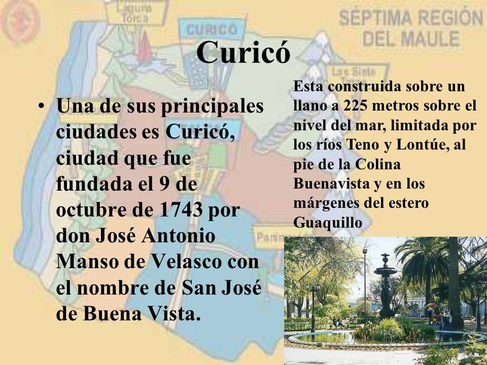 Curicó Una de sus principales ciudades es Curicó, ciudad que fue fundada el 9 de octubre de 1743 por don José Antonio Manso de Velasco con el nombre d