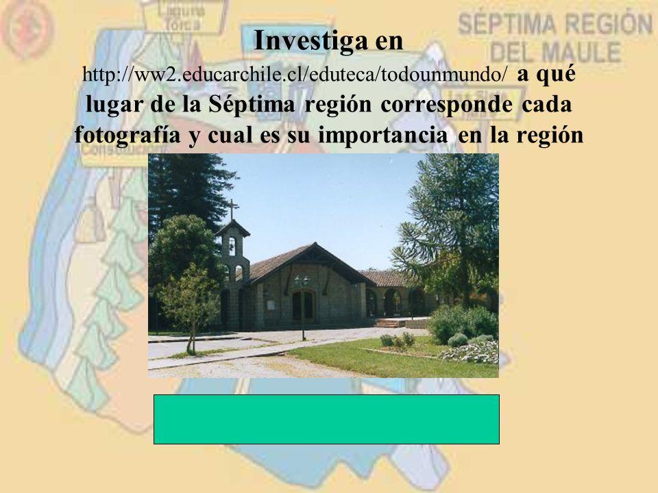 Investiga en http://ww2.educarchile.cl/eduteca/todounmundo/ a qué lugar de la Séptima región corresponde cada fotografía y cual es su importancia en l