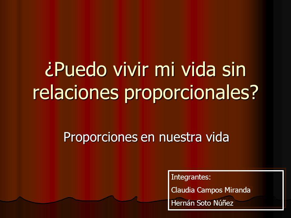 ¿Puedo vivir mi vida sin relaciones proporcionales? Proporciones en nuestra vida Integrantes: Claudia Campos Miranda Hernán Soto Núñez Integrantes: Cl