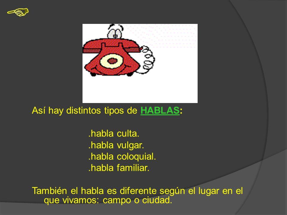 Así hay distintos tipos de HABLAS:.habla culta..habla vulgar..habla coloquial..habla familiar.