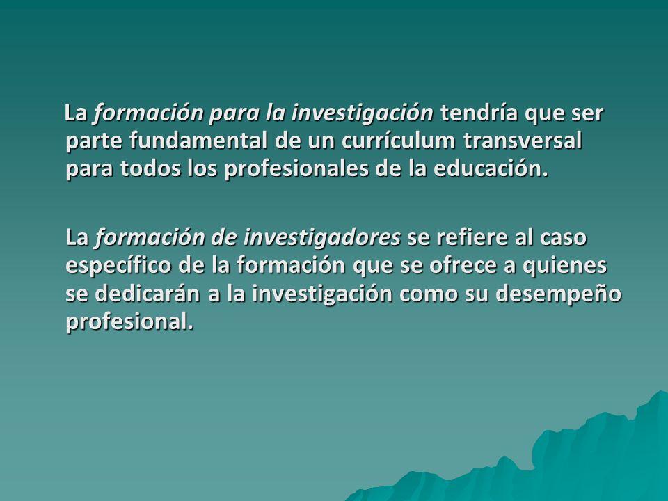 La formación para la investigación tendría que ser parte fundamental de un currículum transversal para todos los profesionales de la educación. La for