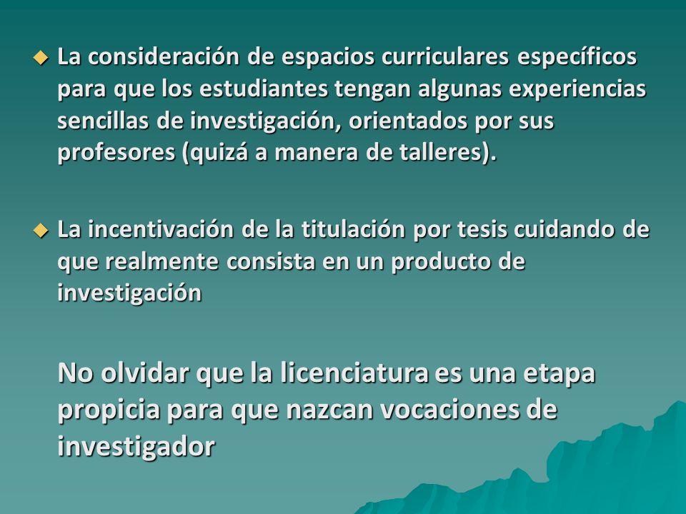 La consideración de espacios curriculares específicos para que los estudiantes tengan algunas experiencias sencillas de investigación, orientados por