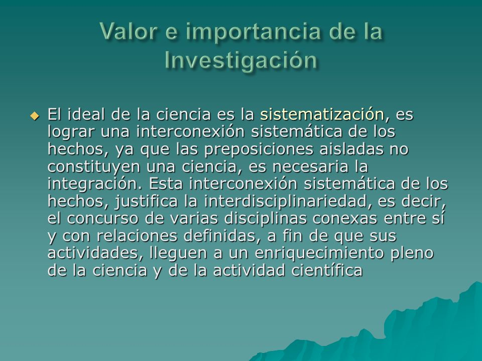 El ideal de la ciencia es la sistematización, es lograr una interconexión sistemática de los hechos, ya que las preposiciones aisladas no constituyen