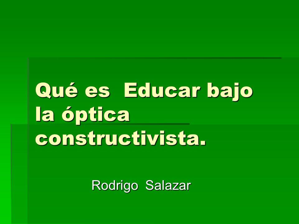 Qué es Educar bajo la óptica constructivista. Rodrigo Salazar