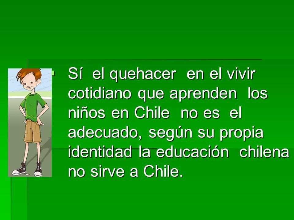 Sí el quehacer en el vivir cotidiano que aprenden los niños en Chile no es el adecuado, según su propia identidad la educación chilena no sirve a Chil