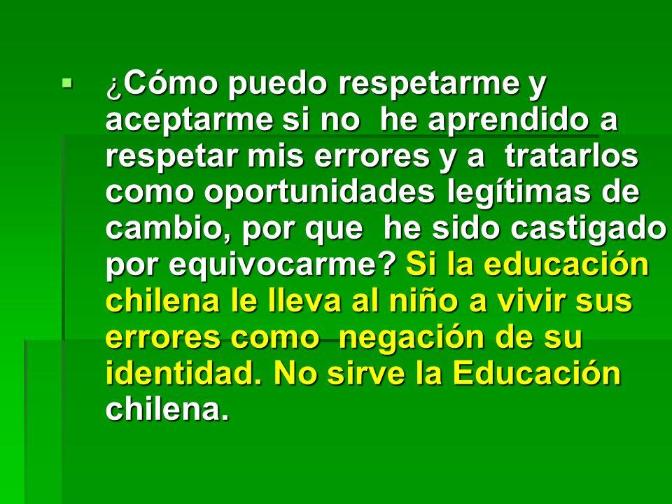 Si la educación chilena no lleva al niño al conocimiento de su mundo, en el respeto y la reflexión la Educación chilena no sirve.
