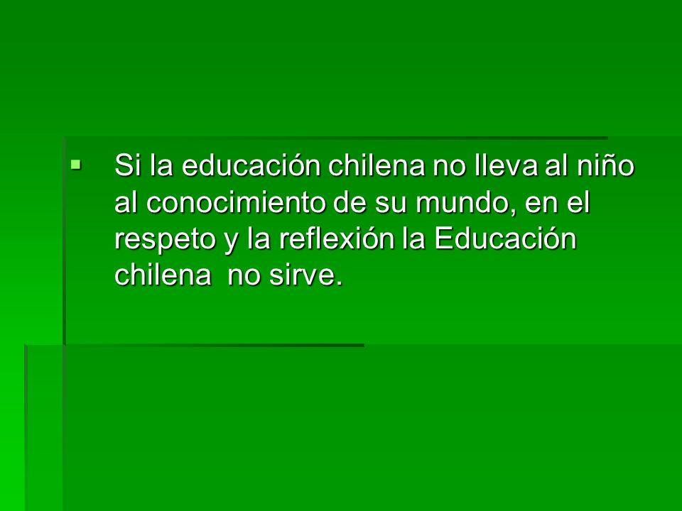 Si la educación chilena no lleva al niño al conocimiento de su mundo, en el respeto y la reflexión la Educación chilena no sirve. Si la educación chil