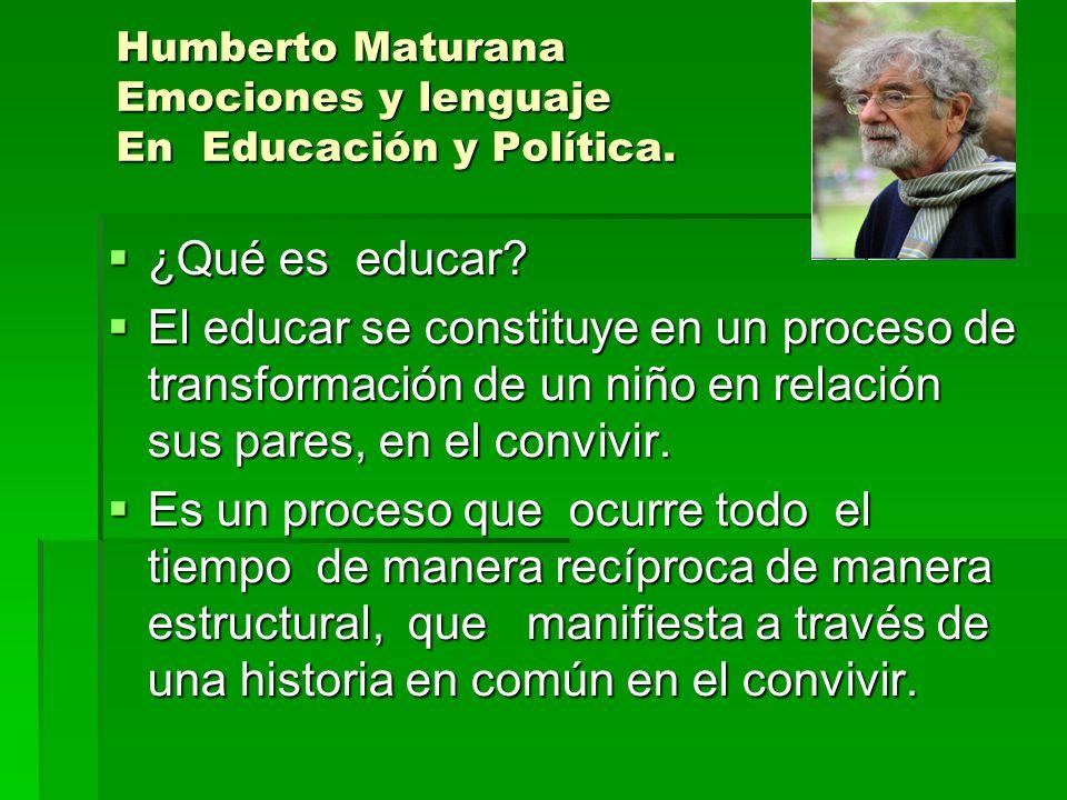 Humberto Maturana Emociones y lenguaje En Educación y Política. ¿Qué es educar? ¿Qué es educar? El educar se constituye en un proceso de transformació